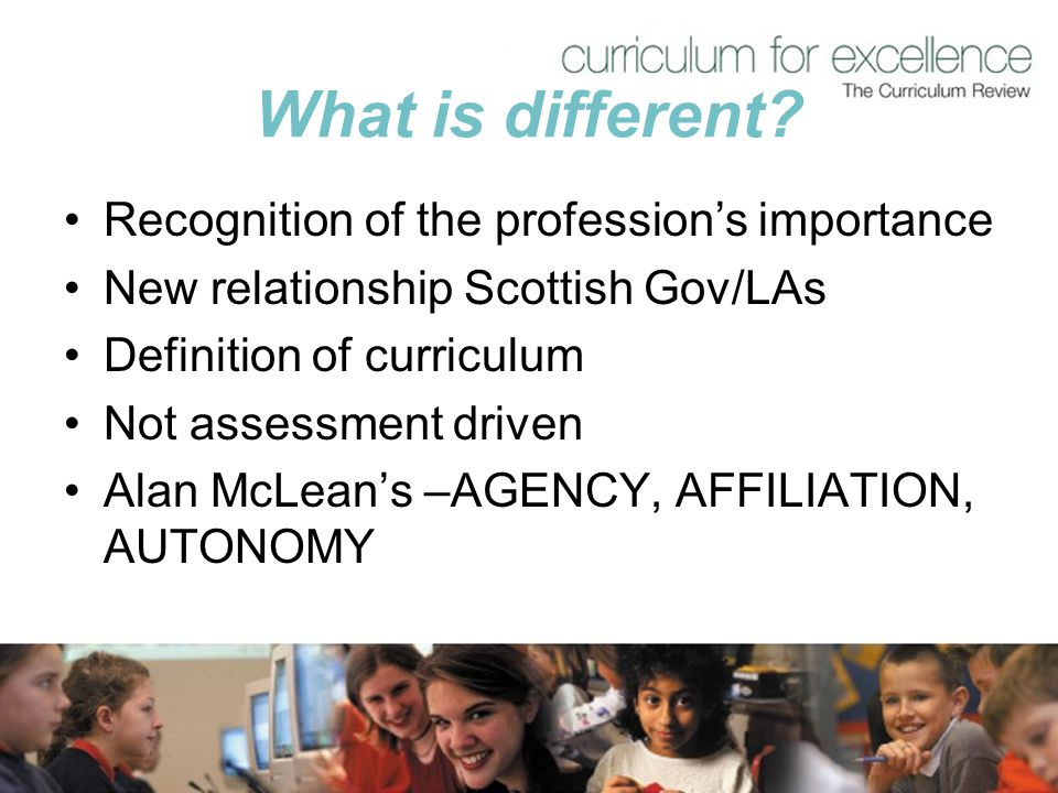 What is different? Recognition of the profession's importance New relationship Scottish Gov/LAs Definition of curriculum Not assessment driven Alan Mc