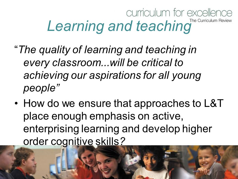 "Learning and teaching ""The quality of learning and teaching in every classroom...will be critical to achieving our aspirations for all young people"" H"