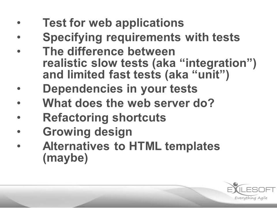 Test for web applications Specifying requirements with tests The difference between realistic slow tests (aka integration ) and limited fast tests (aka unit ) Dependencies in your tests What does the web server do.