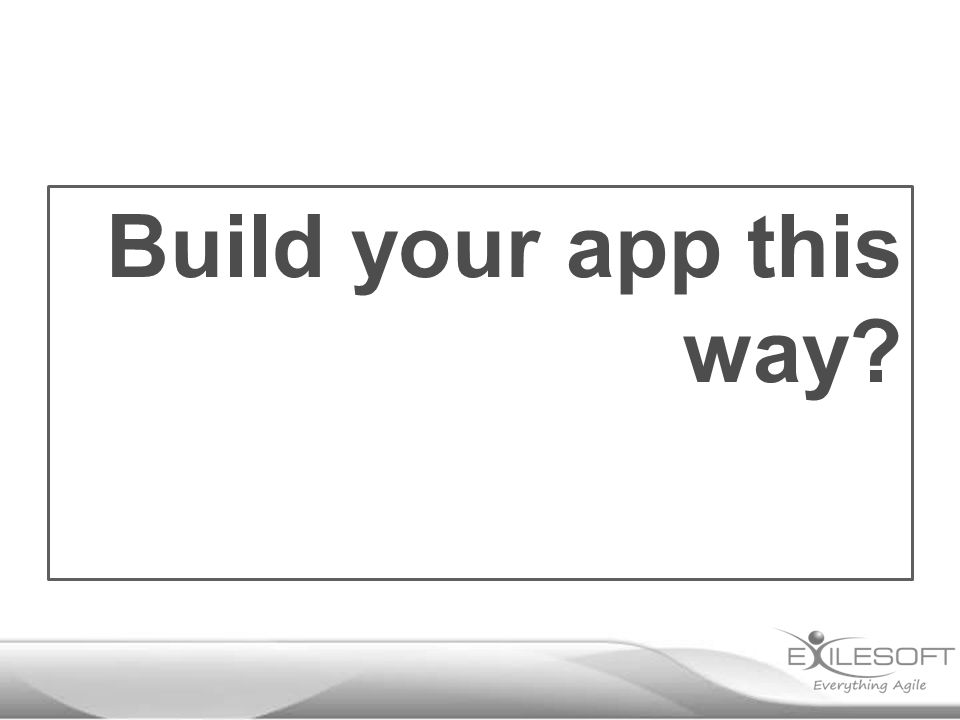 Build your app this way