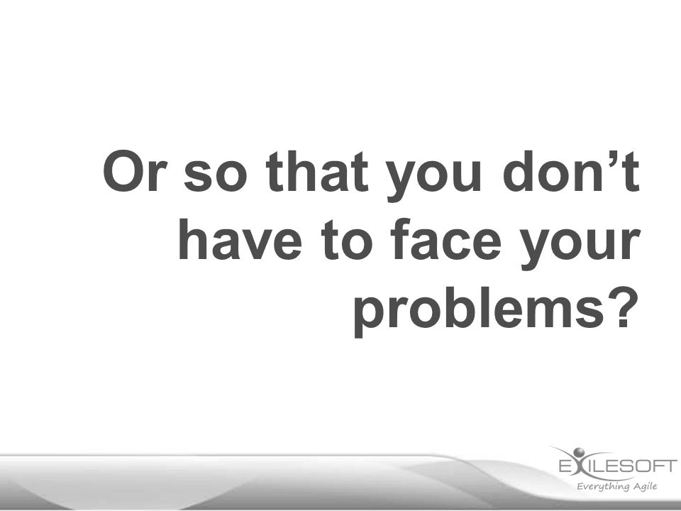 Or so that you don't have to face your problems