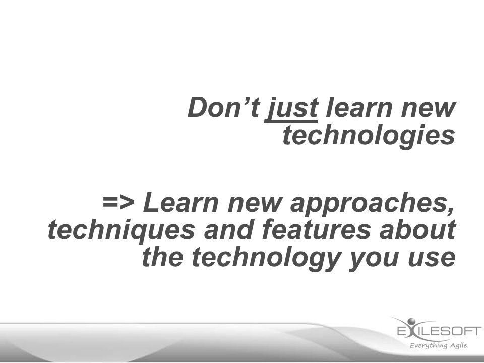 Don't just learn new technologies => Learn new approaches, techniques and features about the technology you use