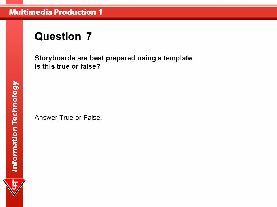 Multimedia Production 1 Information Technology 7 Storyboards are best prepared using a template. Is this true or false? Question Answer True or False.