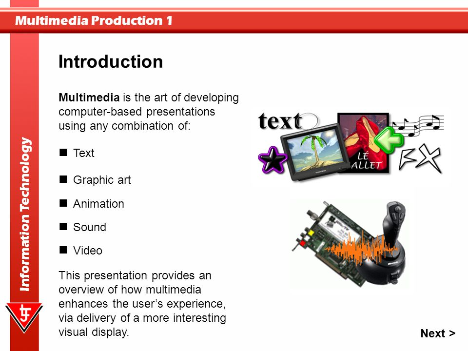 Multimedia Production 1 Information Technology This presentation provides an overview of how multimedia enhances the user's experience, via delivery o
