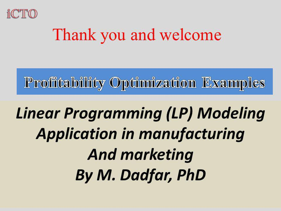 Thank you and welcome Linear Programming (LP) Modeling Application in manufacturing And marketing By M.