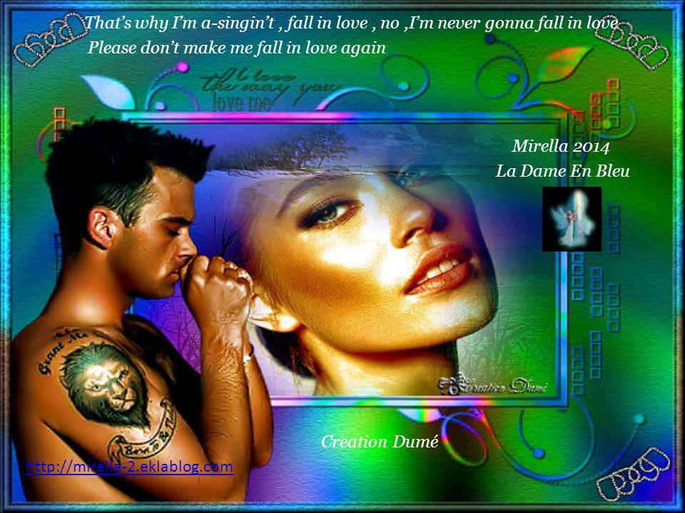 That's why I'm a-singin't, fall in love, no,I'm never gonna fall in love Please don't make me fall in love again Mirella 2014 La Dame En Bleu Creation Dumé http://mirella-2.eklablog.com