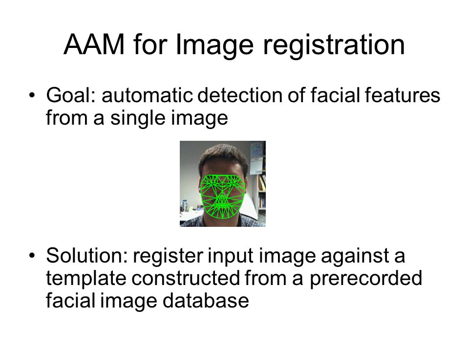 AAM for Image registration Goal: automatic detection of facial features from a single image Solution: register input image against a template construc