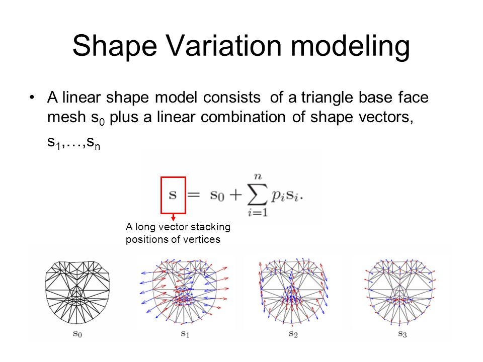 Shape Variation modeling A linear shape model consists of a triangle base face mesh s 0 plus a linear combination of shape vectors, s 1,…,s n A long v