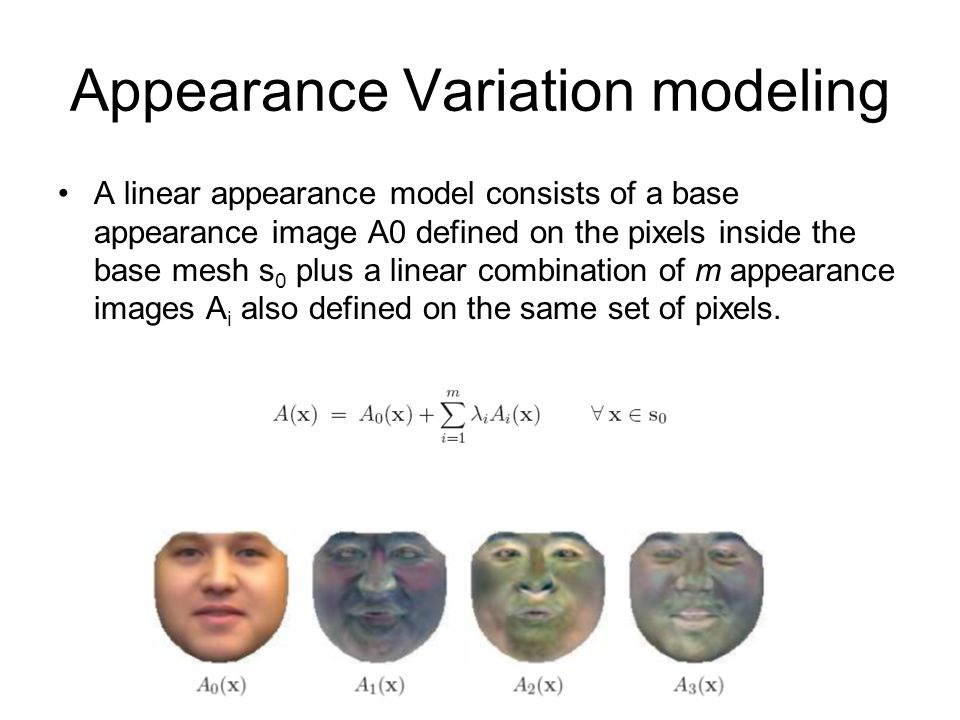 Appearance Variation modeling A linear appearance model consists of a base appearance image A0 defined on the pixels inside the base mesh s 0 plus a l