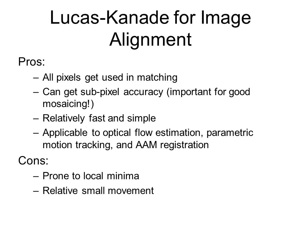 Lucas-Kanade for Image Alignment Pros: –All pixels get used in matching –Can get sub-pixel accuracy (important for good mosaicing!) –Relatively fast a