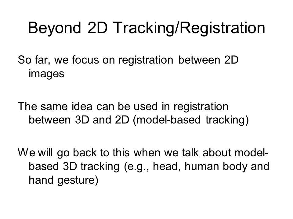 Beyond 2D Tracking/Registration So far, we focus on registration between 2D images The same idea can be used in registration between 3D and 2D (model-