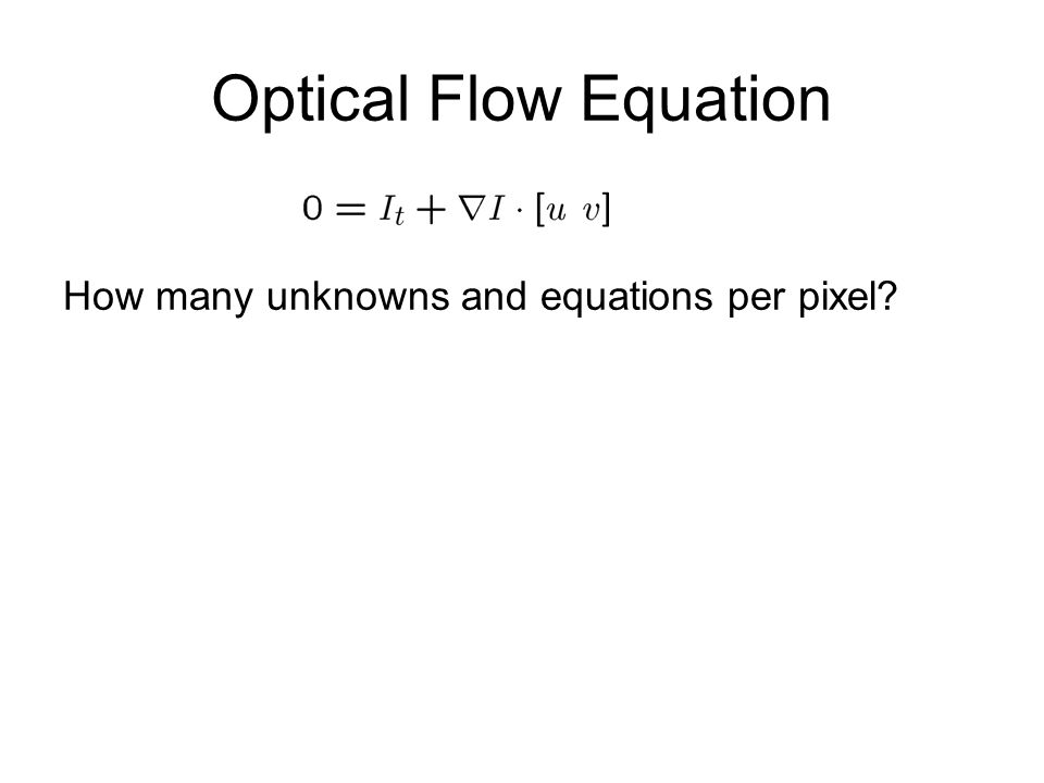 Optical Flow Equation How many unknowns and equations per pixel?