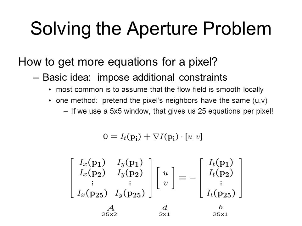 Solving the Aperture Problem How to get more equations for a pixel? –Basic idea: impose additional constraints most common is to assume that the flow