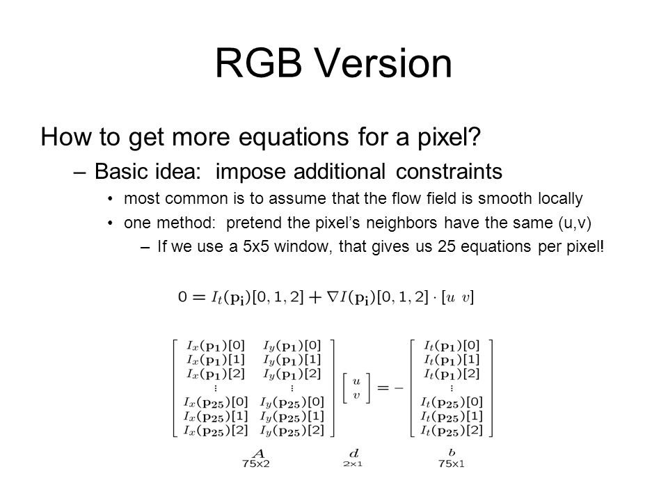 RGB Version How to get more equations for a pixel? –Basic idea: impose additional constraints most common is to assume that the flow field is smooth l