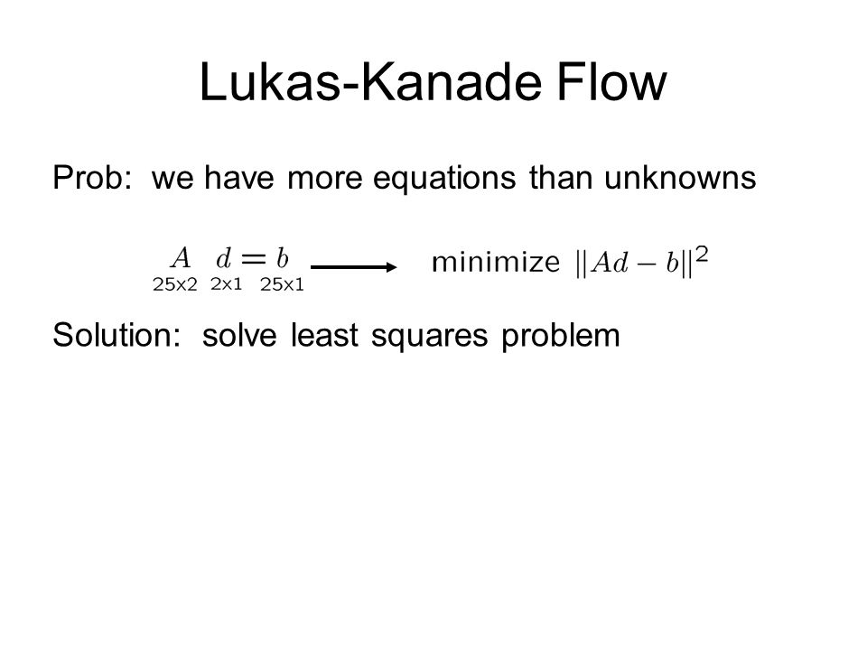 Lukas-Kanade Flow Prob: we have more equations than unknowns Solution: solve least squares problem