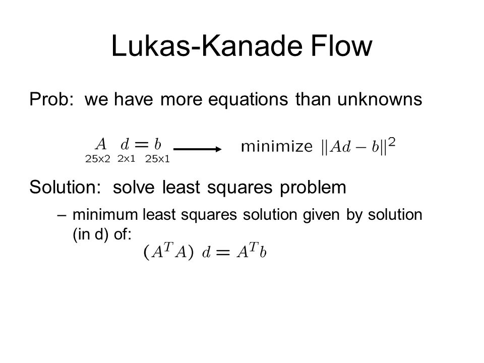 Lukas-Kanade Flow Prob: we have more equations than unknowns Solution: solve least squares problem –minimum least squares solution given by solution (