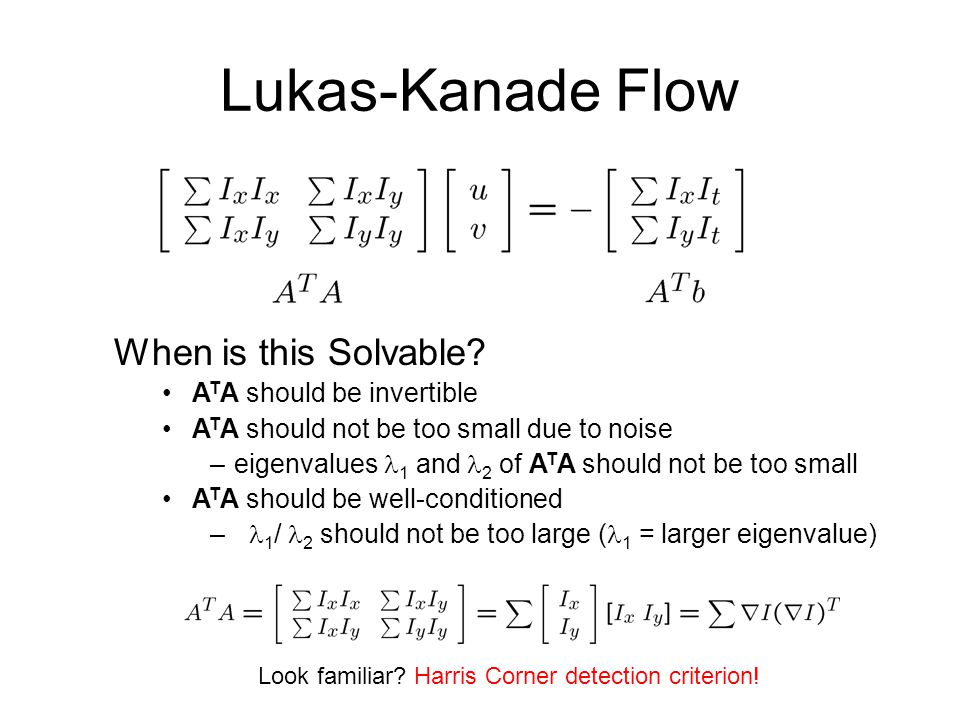 Lukas-Kanade Flow When is this Solvable? A T A should be invertible A T A should not be too small due to noise –eigenvalues 1 and 2 of A T A should no