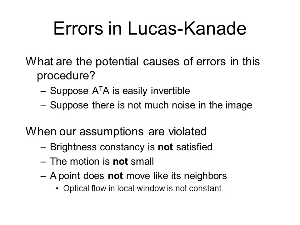 Errors in Lucas-Kanade What are the potential causes of errors in this procedure? –Suppose A T A is easily invertible –Suppose there is not much noise