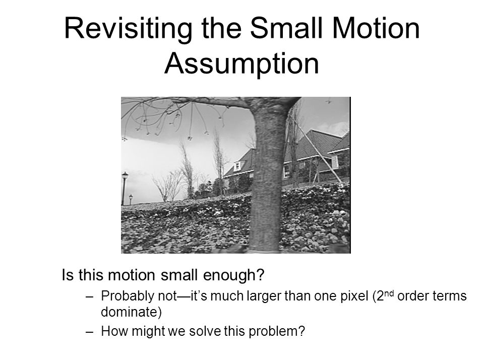 Revisiting the Small Motion Assumption Is this motion small enough? –Probably not—it's much larger than one pixel (2 nd order terms dominate) –How mig