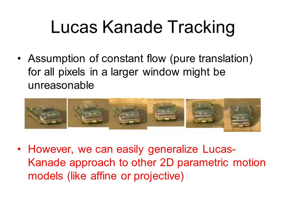 Lucas Kanade Tracking Assumption of constant flow (pure translation) for all pixels in a larger window might be unreasonable However, we can easily ge