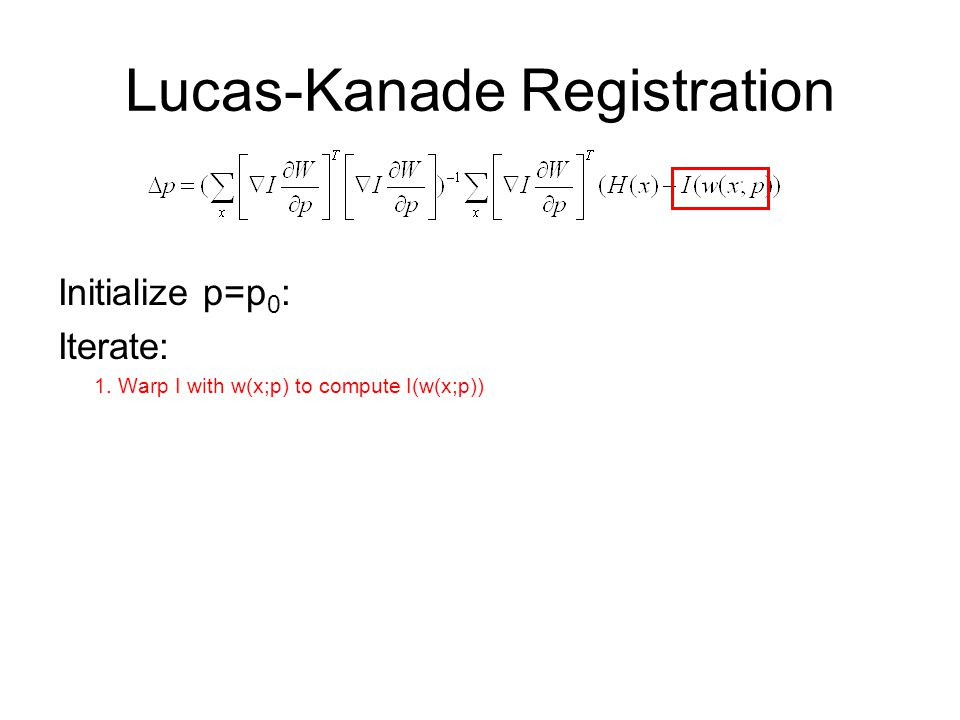 Lucas-Kanade Registration Initialize p=p 0 : Iterate: 1. Warp I with w(x;p) to compute I(w(x;p))