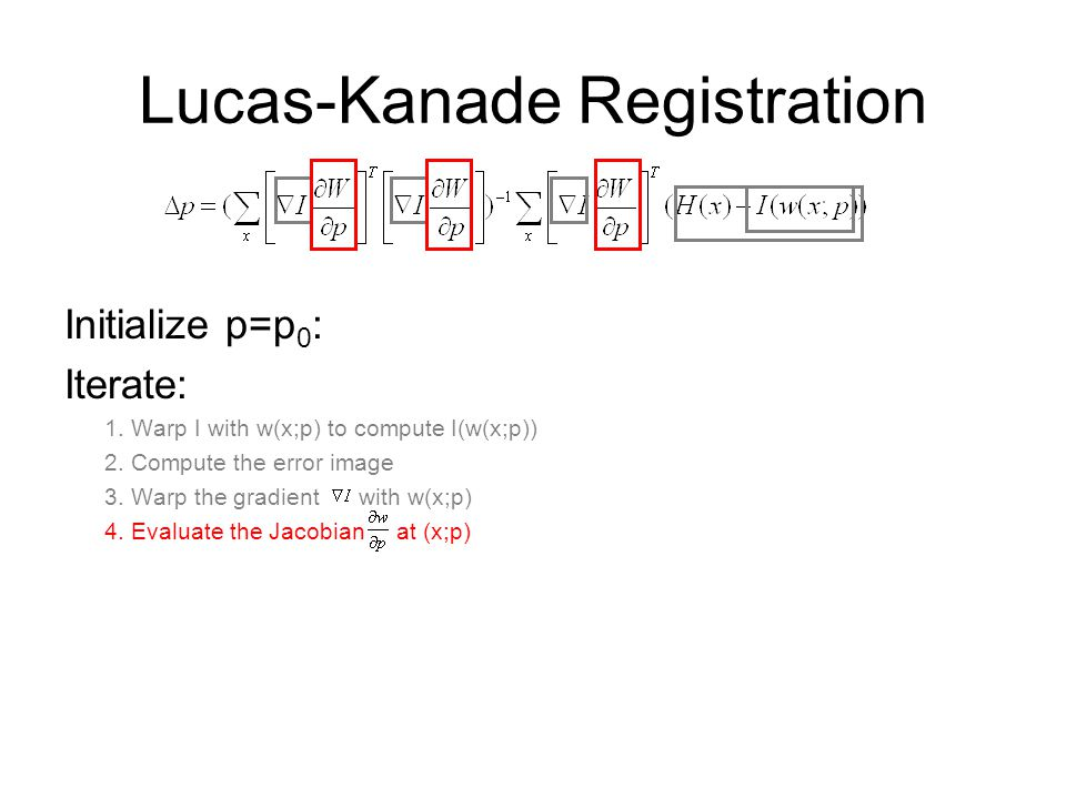Lucas-Kanade Registration Initialize p=p 0 : Iterate: 1. Warp I with w(x;p) to compute I(w(x;p)) 2. Compute the error image 3. Warp the gradient with