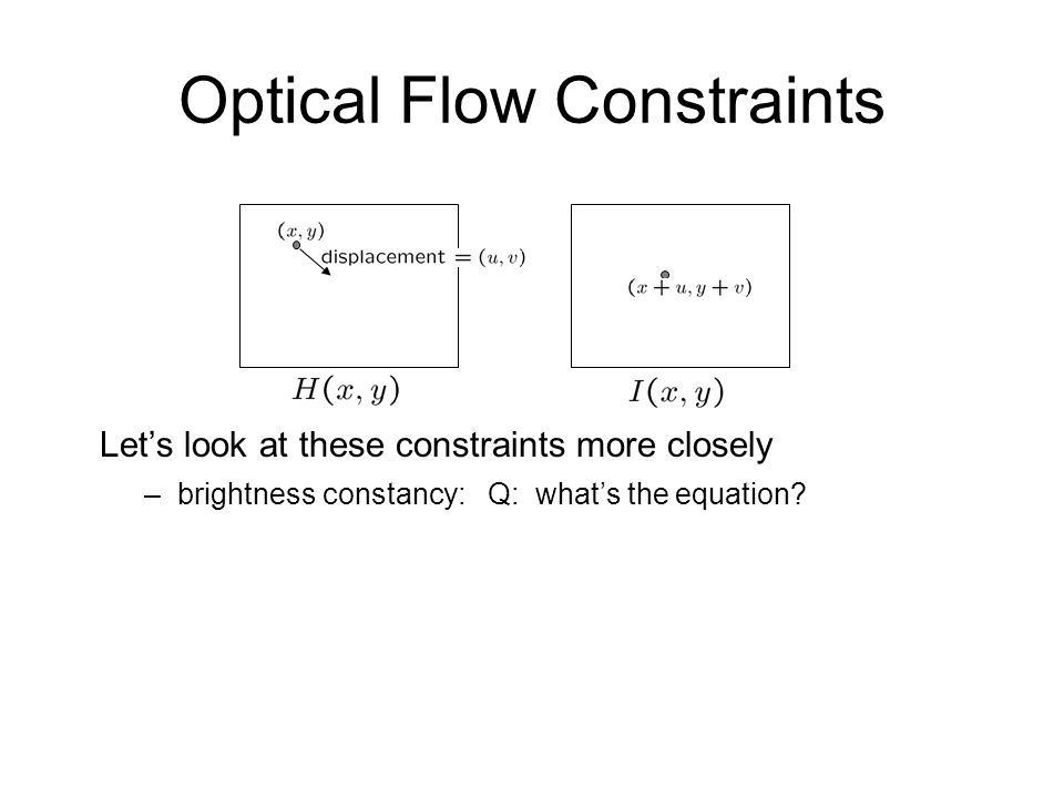 Optical Flow Constraints Let's look at these constraints more closely –brightness constancy: Q: what's the equation?