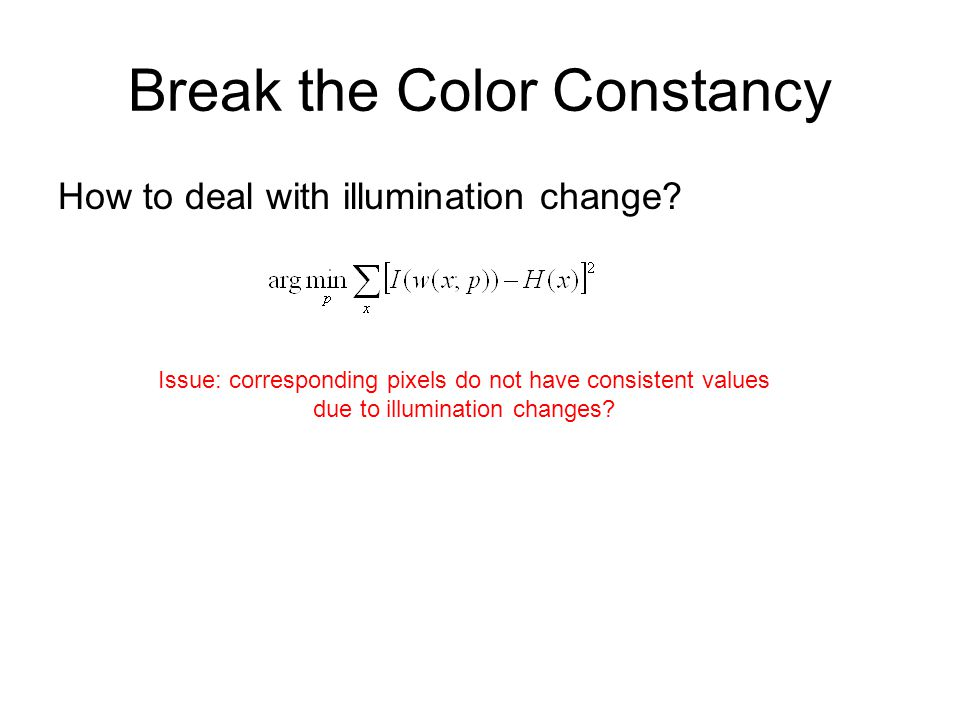 Break the Color Constancy How to deal with illumination change? Issue: corresponding pixels do not have consistent values due to illumination changes?