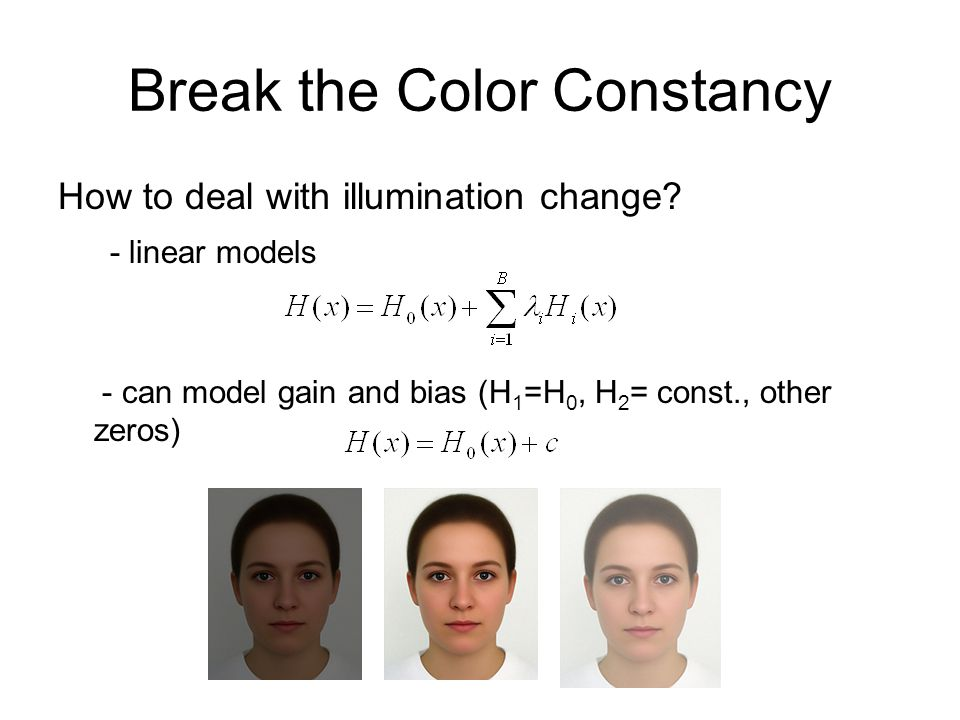 Break the Color Constancy How to deal with illumination change? - linear models - can model gain and bias (H 1 =H 0, H 2 = const., other zeros)