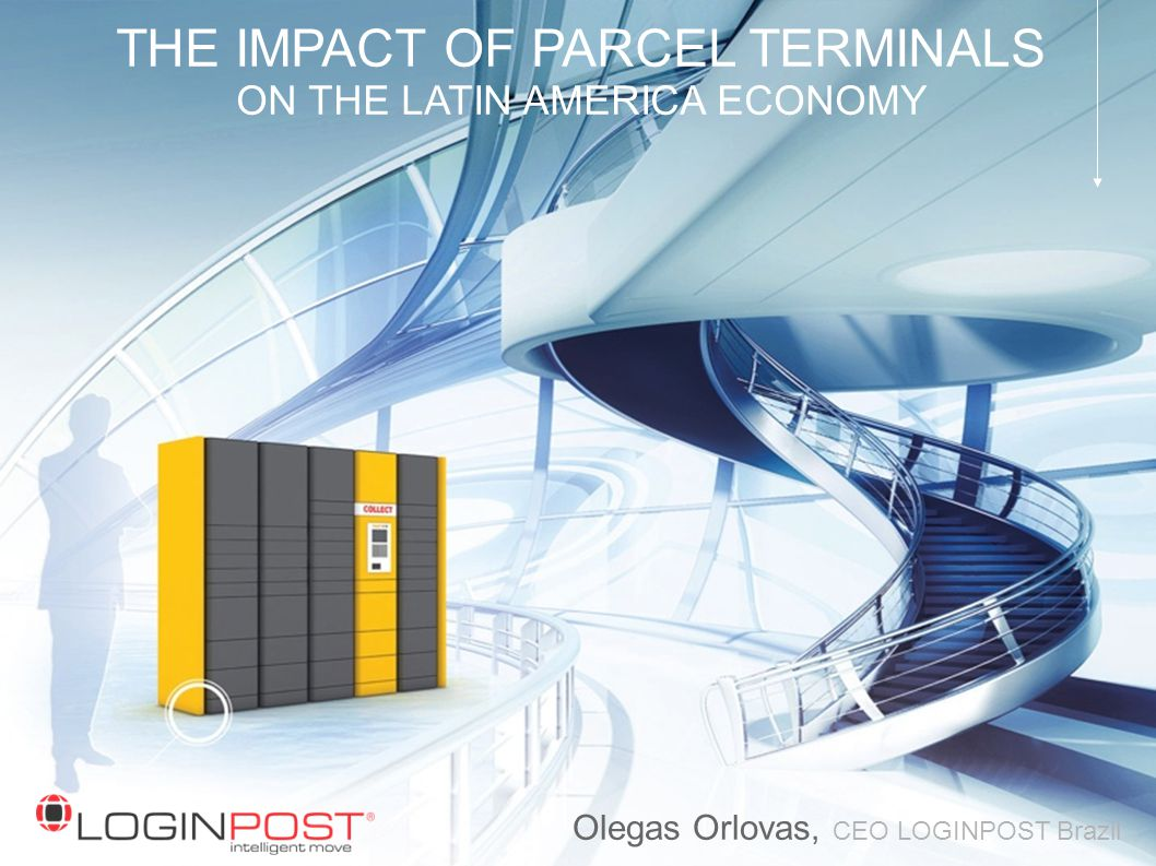 THE IMPACT OF PARCEL TERMINALS ON THE LATIN AMERICA ECONOMY Olegas Orlovas, CEO LOGINPOST Brazil