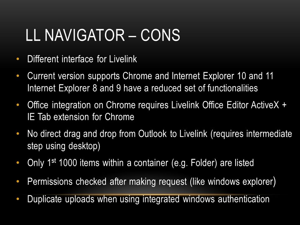 LL NAVIGATOR – CONS Different interface for Livelink Current version supports Chrome and Internet Explorer 10 and 11 Internet Explorer 8 and 9 have a reduced set of functionalities Office integration on Chrome requires Livelink Office Editor ActiveX + IE Tab extension for Chrome No direct drag and drop from Outlook to Livelink (requires intermediate step using desktop) Only 1 st 1000 items within a container (e.g.