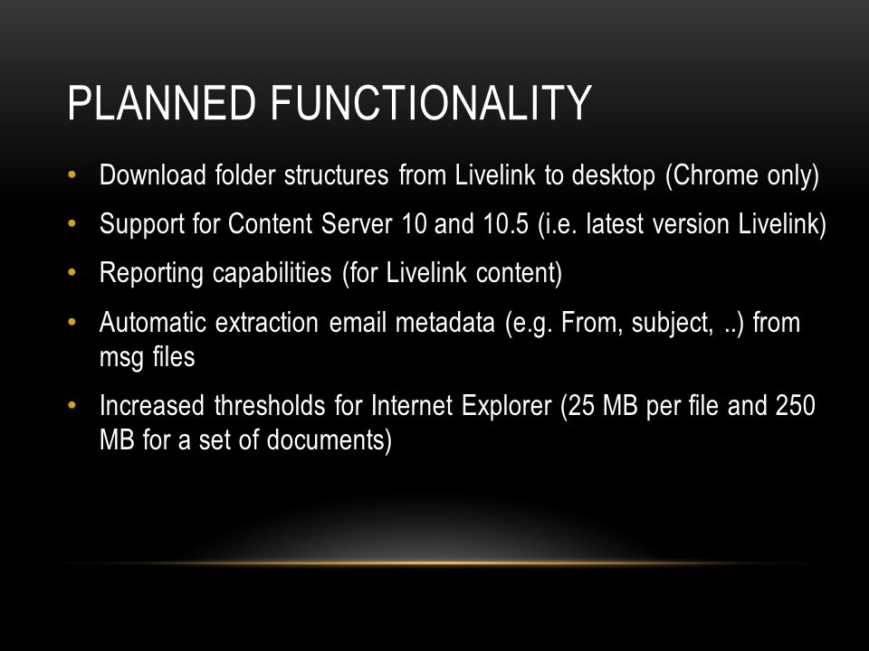 PLANNED FUNCTIONALITY Download folder structures from Livelink to desktop (Chrome only) Support for Content Server 10 and 10.5 (i.e.