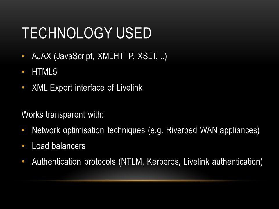 TECHNOLOGY USED AJAX (JavaScript, XMLHTTP, XSLT,..) HTML5 XML Export interface of Livelink Works transparent with: Network optimisation techniques (e.g.