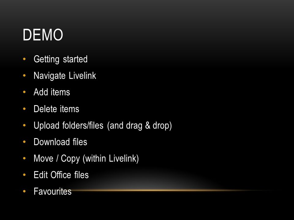 DEMO Getting started Navigate Livelink Add items Delete items Upload folders/files (and drag & drop) Download files Move / Copy (within Livelink) Edit Office files Favourites