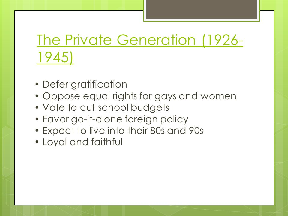 The Private Generation (1926- 1945) Defer gratification Oppose equal rights for gays and women Vote to cut school budgets Favor go-it-alone foreign policy Expect to live into their 80s and 90s Loyal and faithful