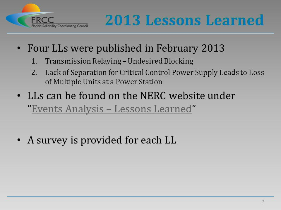 Four LLs were published in February 2013 1.Transmission Relaying – Undesired Blocking 2.Lack of Separation for Critical Control Power Supply Leads to Loss of Multiple Units at a Power Station LLs can be found on the NERC website under Events Analysis – Lessons Learned Events Analysis – Lessons Learned A survey is provided for each LL 2