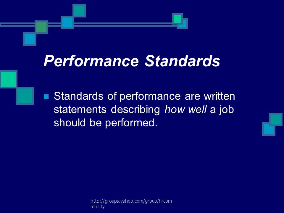 http://groups.yahoo.com/group/hrcom munity Performance Standards Standards of performance are written statements describing how well a job should be p