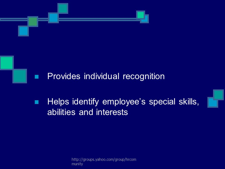 http://groups.yahoo.com/group/hrcom munity Provides individual recognition Helps identify employee's special skills, abilities and interests