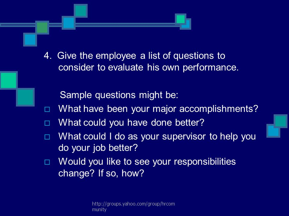 http://groups.yahoo.com/group/hrcom munity 4. Give the employee a list of questions to consider to evaluate his own performance. Sample questions migh