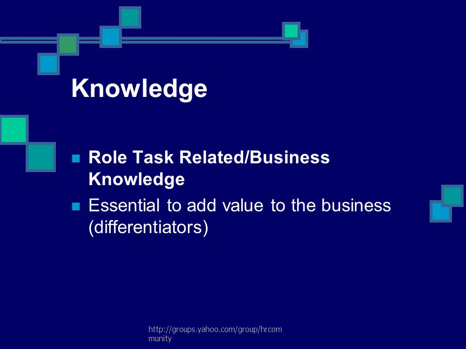 http://groups.yahoo.com/group/hrcom munity Knowledge Role Task Related/Business Knowledge Essential to add value to the business (differentiators)