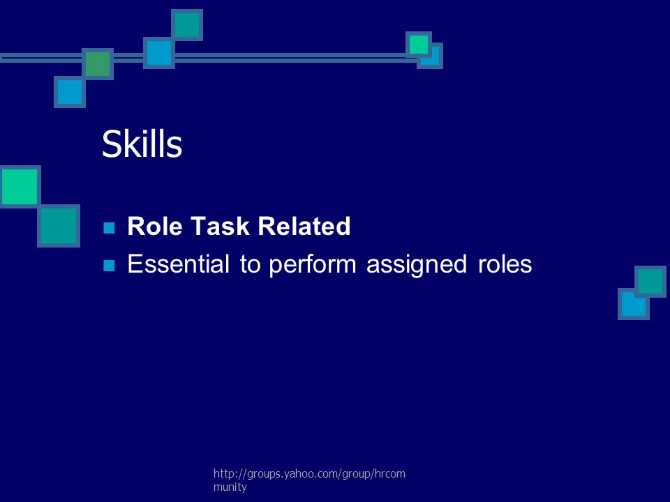 http://groups.yahoo.com/group/hrcom munity Skills Role Task Related Essential to perform assigned roles