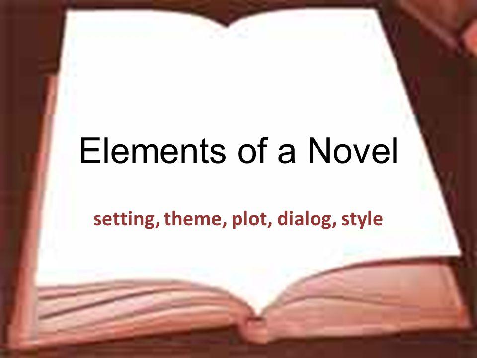 Elements of a Novel setting, theme, plot, dialog, style