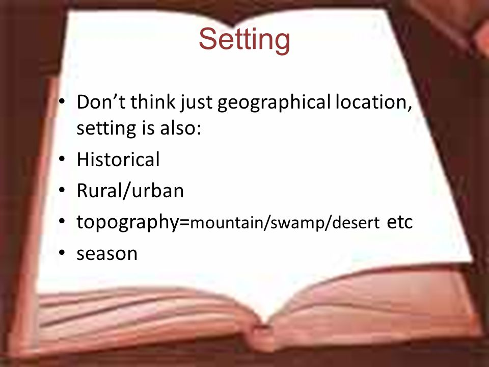 Setting Don't think just geographical location, setting is also: Historical Rural/urban topography= mountain/swamp/desert etc season