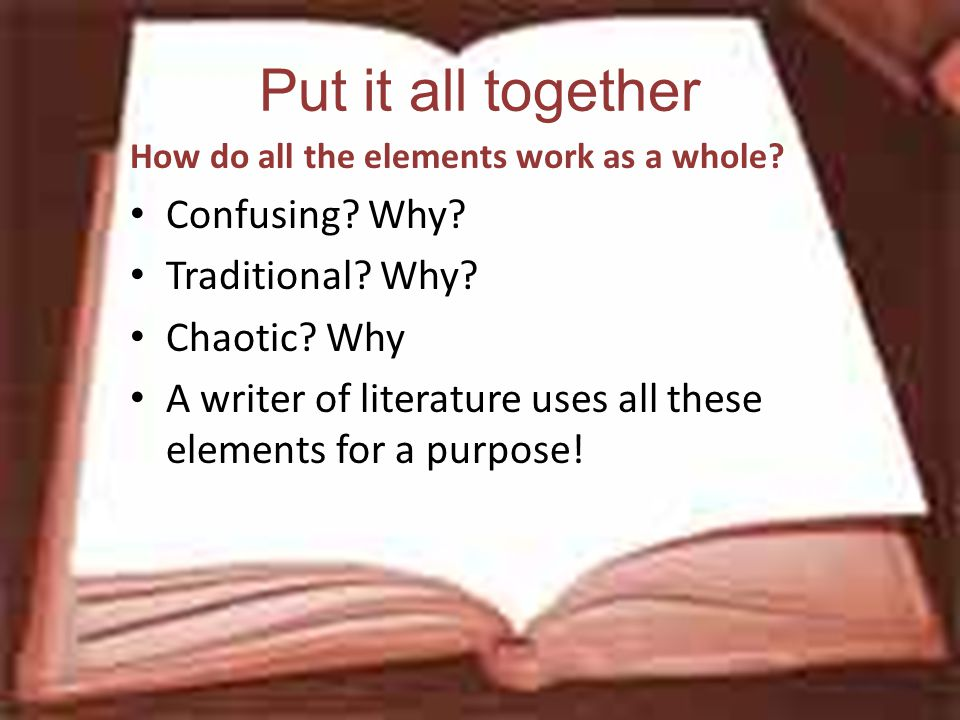Put it all together How do all the elements work as a whole? Confusing? Why? Traditional? Why? Chaotic? Why A writer of literature uses all these elem