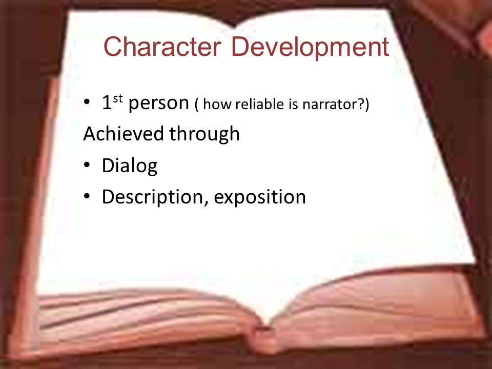 Character Development 1 st person ( how reliable is narrator?) Achieved through Dialog Description, exposition
