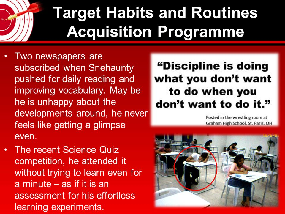 Target Habits and Routines Acquisition Programme The special strength worth mentioning is his treasure hunting skills – He can search and find his ID Card and things before it is too late – without giving an ear to the background music of his Mom.