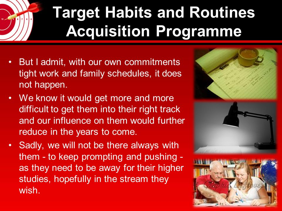 Target Habits and Routines Acquisition Programme Every day, every hour we spent with our children we see their various weaknesses and threats owing from their indisciplined life We know all these would hinder their progress and adversely impact on their studies and so their future.