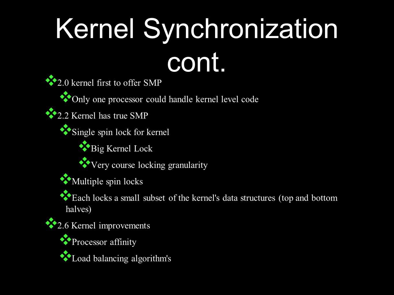 Kernel Synchronization cont. ❖ 2.0 kernel first to offer SMP ❖ Only one processor could handle kernel level code ❖ 2.2 Kernel has true SMP ❖ Single sp