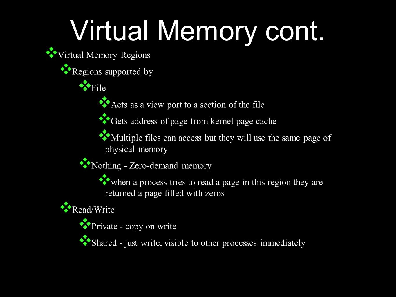 Virtual Memory cont. ❖ Virtual Memory Regions ❖ Regions supported by ❖ File ❖ Acts as a view port to a section of the file ❖ Gets address of page from