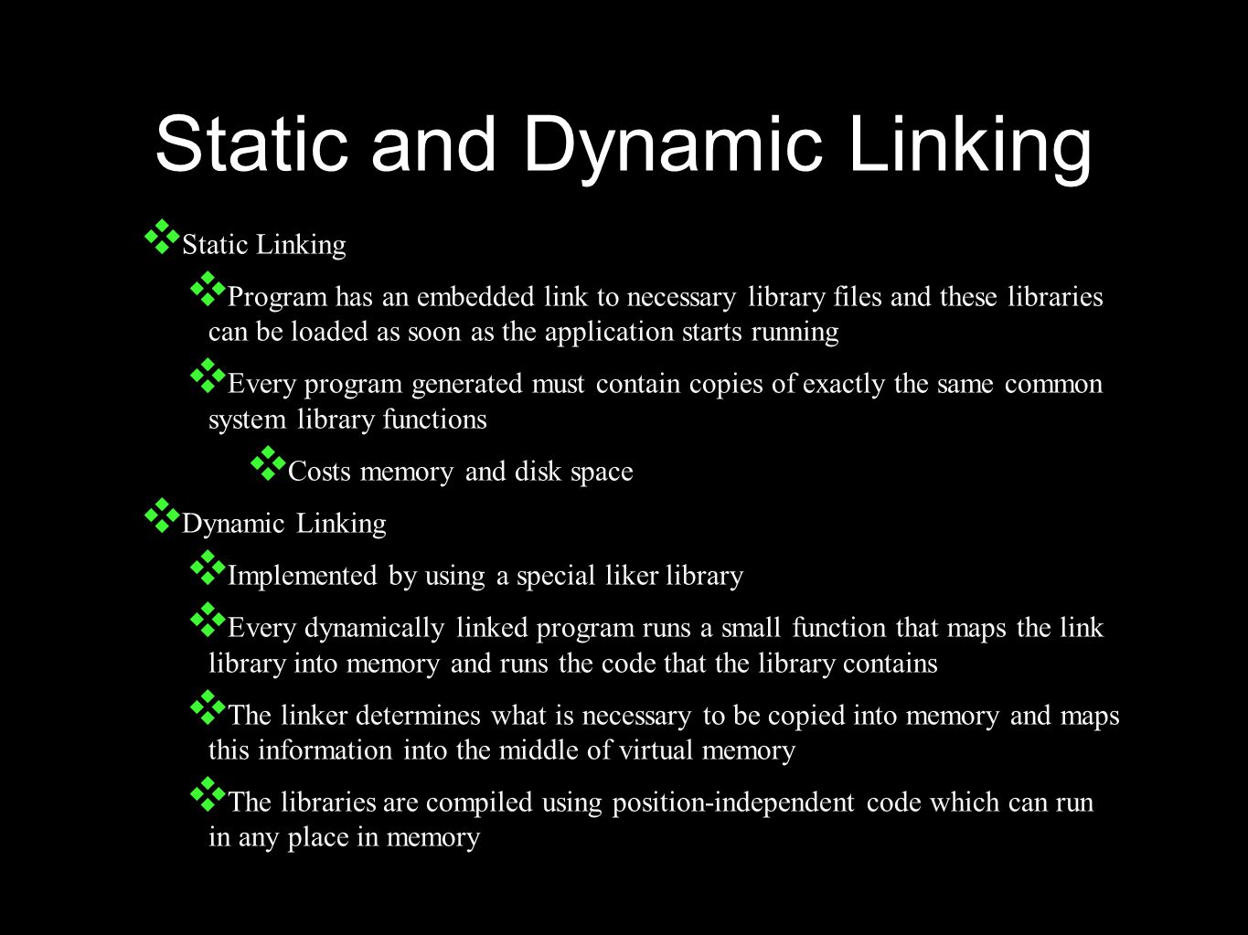Static and Dynamic Linking ❖ Static Linking ❖ Program has an embedded link to necessary library files and these libraries can be loaded as soon as the application starts running ❖ Every program generated must contain copies of exactly the same common system library functions ❖ Costs memory and disk space ❖ Dynamic Linking ❖ Implemented by using a special liker library ❖ Every dynamically linked program runs a small function that maps the link library into memory and runs the code that the library contains ❖ The linker determines what is necessary to be copied into memory and maps this information into the middle of virtual memory ❖ The libraries are compiled using position-independent code which can run in any place in memory